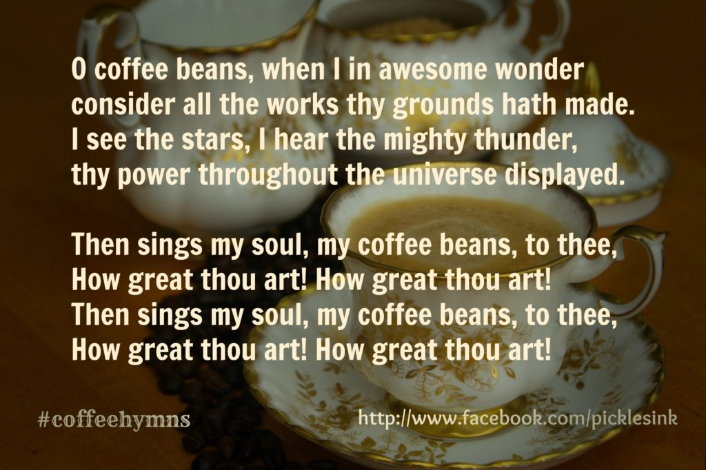 O coffee beans, when I in awesome wonder consider all the works thy grounds hath made.